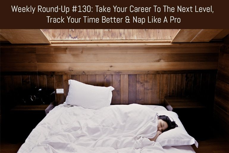 Weekly Round-Up #130: Take Your Career To The Next Level, Track Your Time Better & Nap Like A Pro