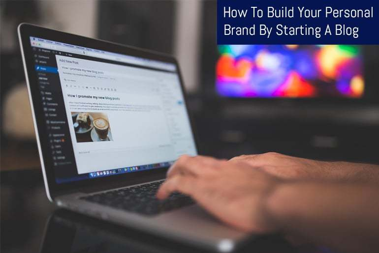 How To Build Your Personal Brand By Starting A Blog