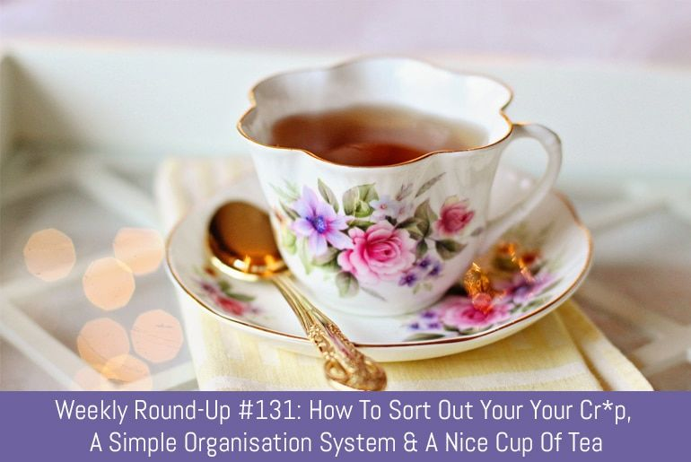 Weekly Round-Up #131: How To Sort Out Your Your Cr*p, A Simple Organisation System & A Nice Cup Of Tea