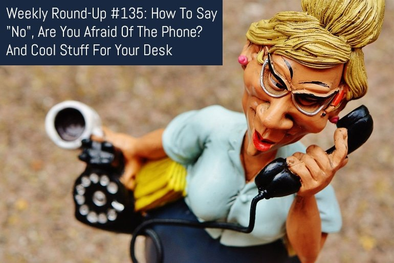 "Weekly Round-Up #135: How To Say ""No"", Are You Afraid Of The Phone? And Cool Stuff For Your Desk"