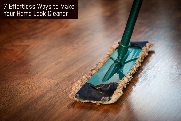 7 Effortless Ways To Make Your Home Look Cleaner