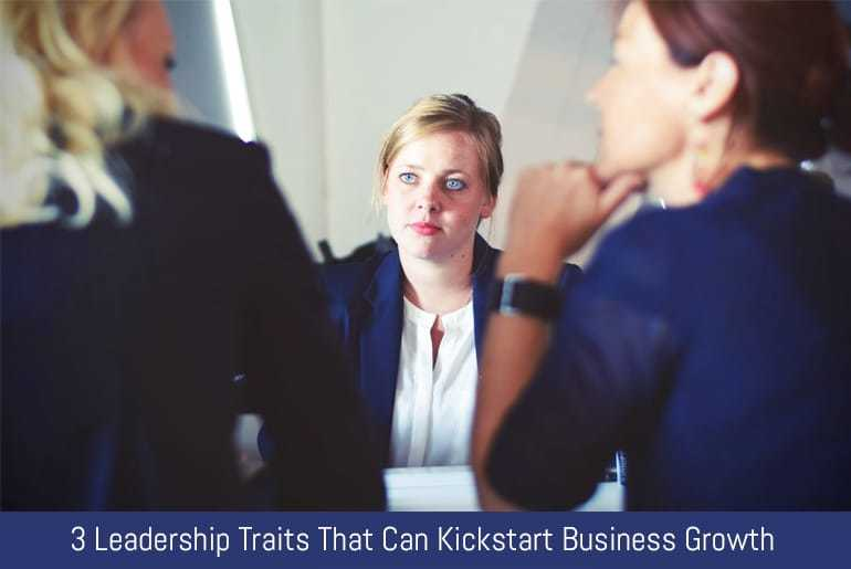 3 Leadership Traits That Can Kickstart Business Growth