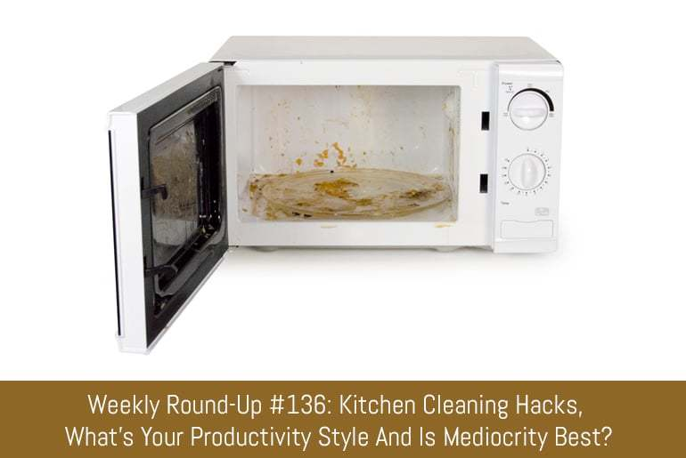 Weekly Round-Up #136: Kitchen Cleaning Hacks, What's Your Productivity Style And Is Mediocrity Best?