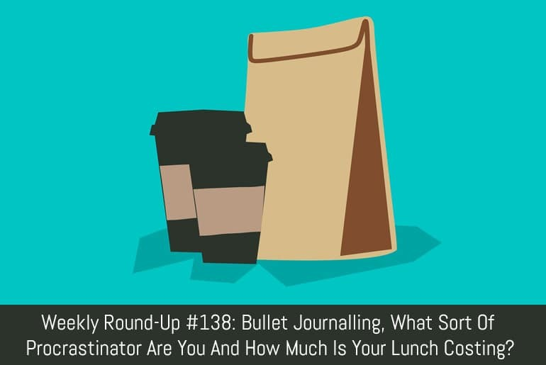 Weekly Round-Up #138: Bullet Journalling, What Sort Of Procrastinator Are You And How Much Is Your Lunch Costing?