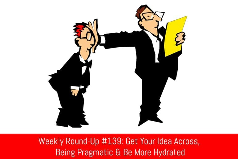 Weekly Round-Up #139: Get Your Idea Across, Being Pragmatic & Be More Hydrated