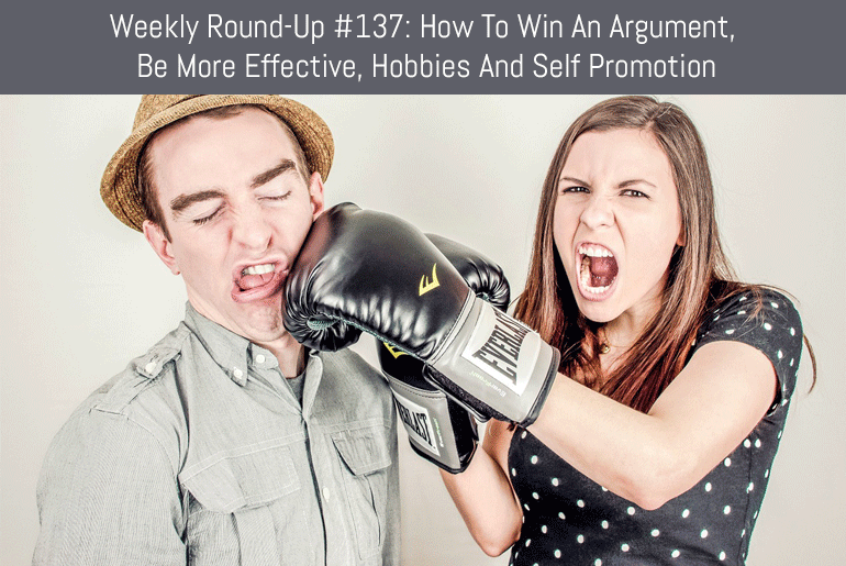 Weekly Round-Up #137: How To Win An Argument, Be More Effective, Hobbies and Self Promotion