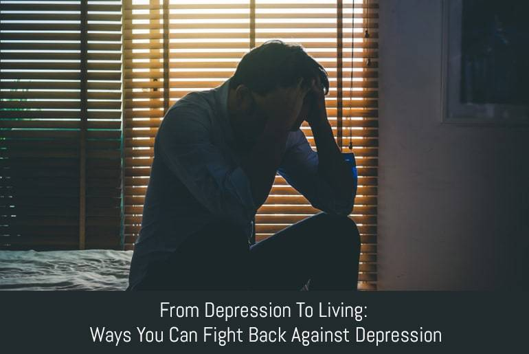 From Depression To Living: Ways You Can Fight Back Against Depression