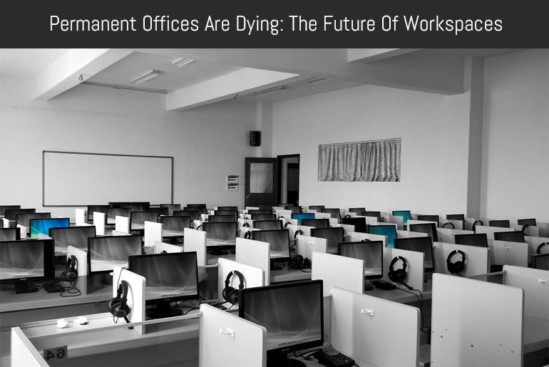 Permanent Offices Are Dying: The Future Of Workspaces