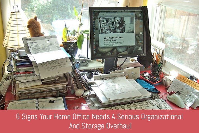 6 Signs Your Home Office Needs A Serious Organizational And Storage Overhaul