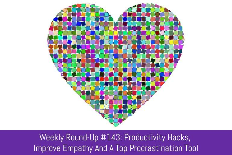 Weekly Round-Up #143: Productivity Hacks, Improve Empathy And A Top Procrastination Tool