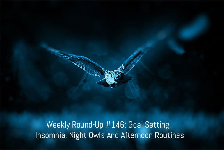 Weekly Round-Up #146: Goal Setting, Insomnia, Night Owls And Afternoon Routines