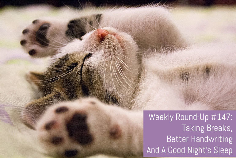 Weekly Round-Up #147: Taking Breaks, Better Handwriting And A Good Night's Sleep