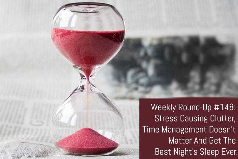 Weekly Round-Up #148: Stress Causing Clutter, Time Management Doesn't Matter And Get The Best Night's Sleep Ever