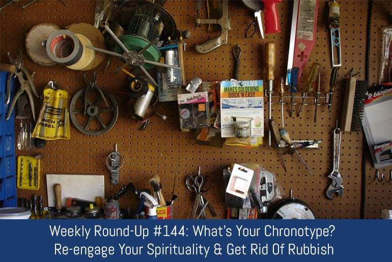 Weekly Round-Up #144: What's Your Chronotype? Re-engage Your Spirituality & Get Rid Of Rubbish