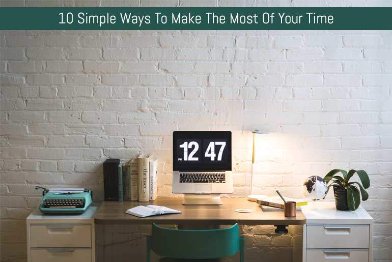 10 Simple Ways To Make The Most Of Your Time