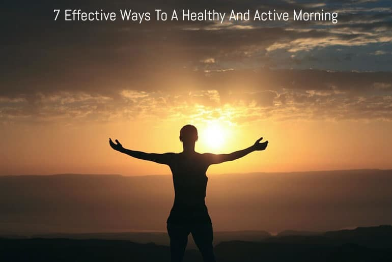 7 Effective Ways To A Healthy And Active Morning