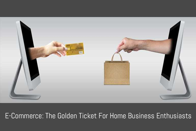 E-Commerce: The Golden Ticket For Home Business Enthusiasts