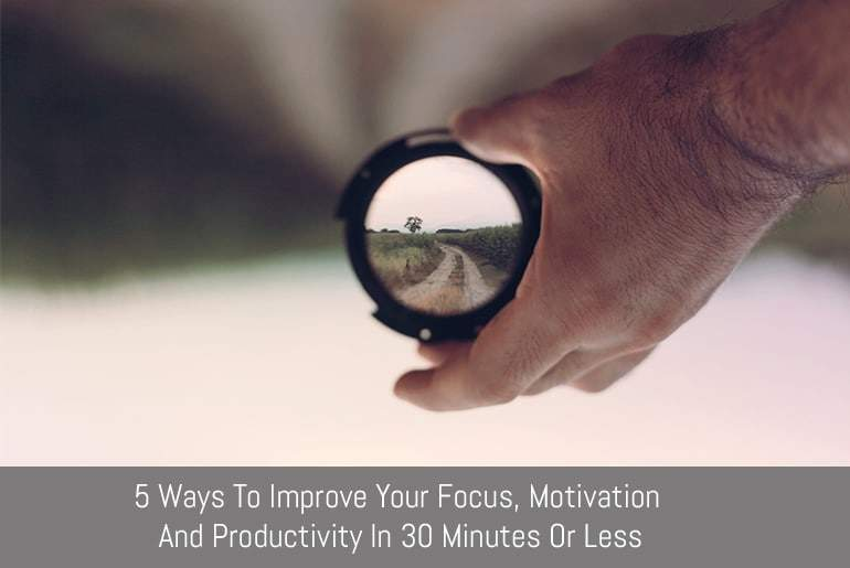 5 Ways To Improve Your Focus, Motivation and Productivity in 30 Minutes or Less