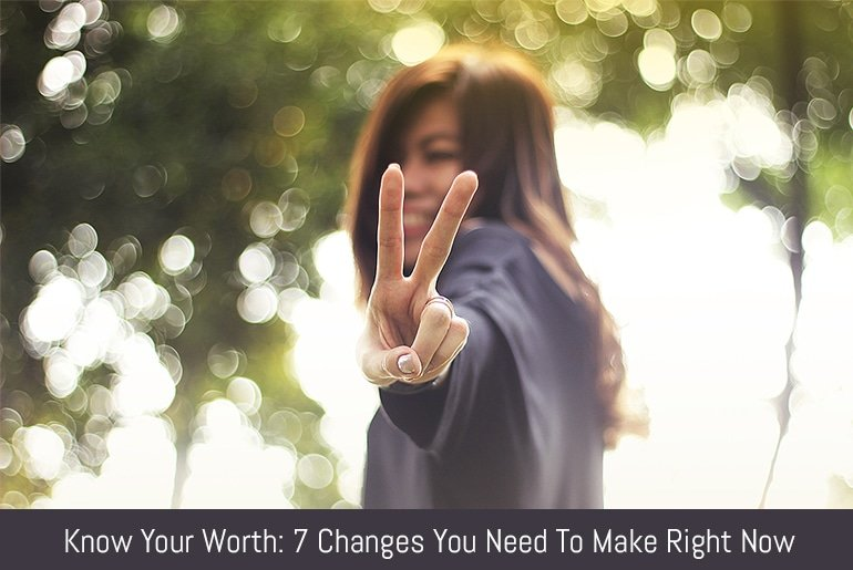 Know Your Worth: 7 Changes You Need To Make Right Now