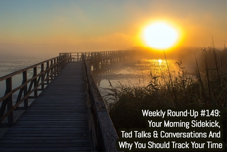 Weekly Round-Up #149: Your Morning Sidekick, Ted Talks & Conversations And Why You Should Track Your Time