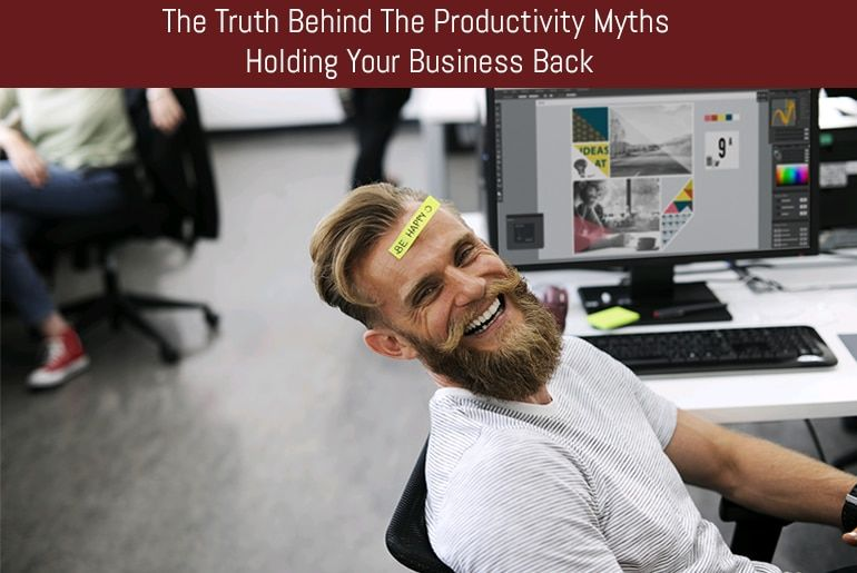 The Truth Behind The Productivity Myths Holding Your Business Back