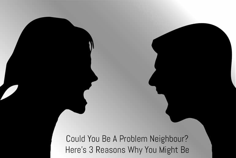 Could You Be A Problem Neighbour? Here's 3 Reasons Why You Might Be