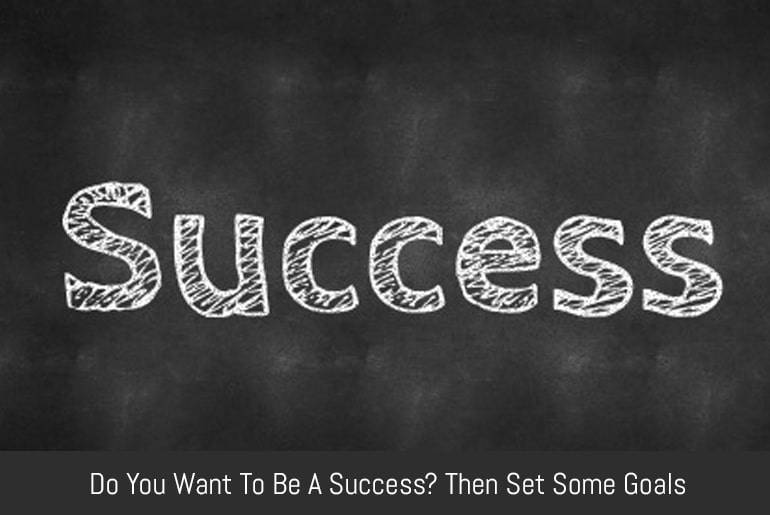 Do You Want To Be A Success? Then Set Some Goals