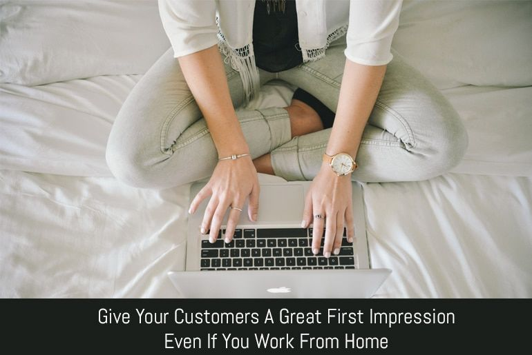 Give Your Customers A Great First Impression Even If You Work From Home