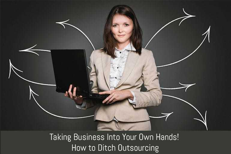 Taking Business Into Your Own Hands! How to Ditch Outsourcing