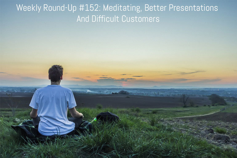 Weekly Round-Up #152: Meditating, Better Presentations And Difficult Customers