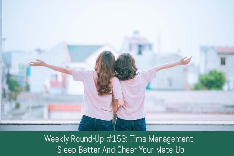 Weekly Round-Up #153: Time Management, Sleep Better And Cheer Your Mate Up