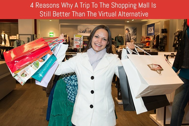 4 Reasons Why A Trip To The Shopping Mall Is Still Better Than The Virtual Alternative