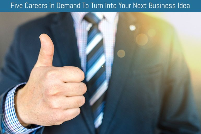 Five Careers In Demand To Turn Into Your Next Business Idea