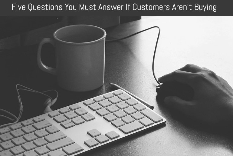 Five Questions You Must Answer If Customers Aren't Buying