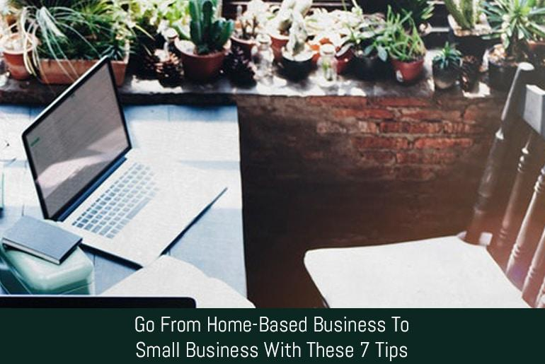 Go From Home-Based Business To Small Business With These 7 Tips