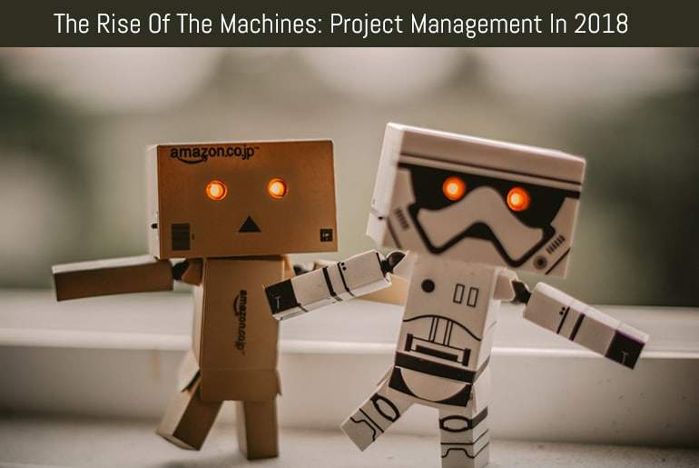 The Rise Of The Machines: Project Management In 2018
