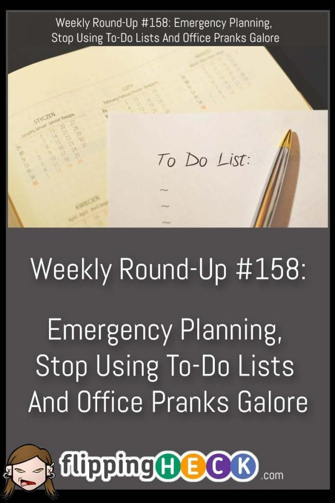 This week we look at why it's important to have emergency response plans for your home and pets, why to-do lists may not be the best way to get things done or achieve your goals, and over 30 pranks you can play on your annoying co-workers.