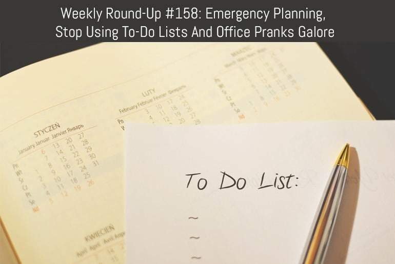Weekly Round-Up #158: Emergency Planning, Stop Using To-Do Lists And Office Pranks Galore