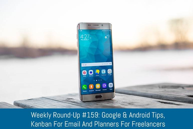 Weekly Round-Up #159: Google & Android Tips, Kanban For Email And Planners For Freelancers