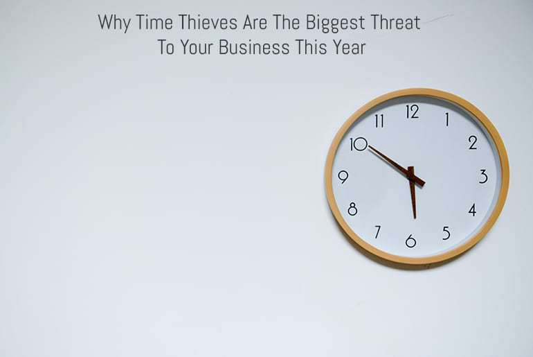 Why Time Thieves Are The Biggest Threat To Your Business This Year