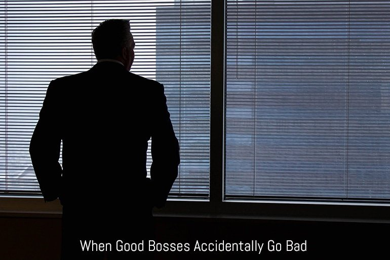 When Good Bosses Accidentally Go Bad