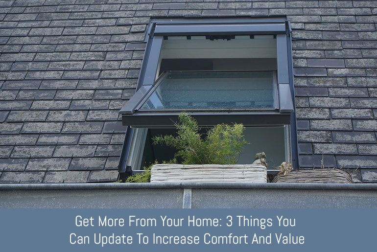 Get More From Your Home: 3 Things You Can Update To Increase Comfort And Value